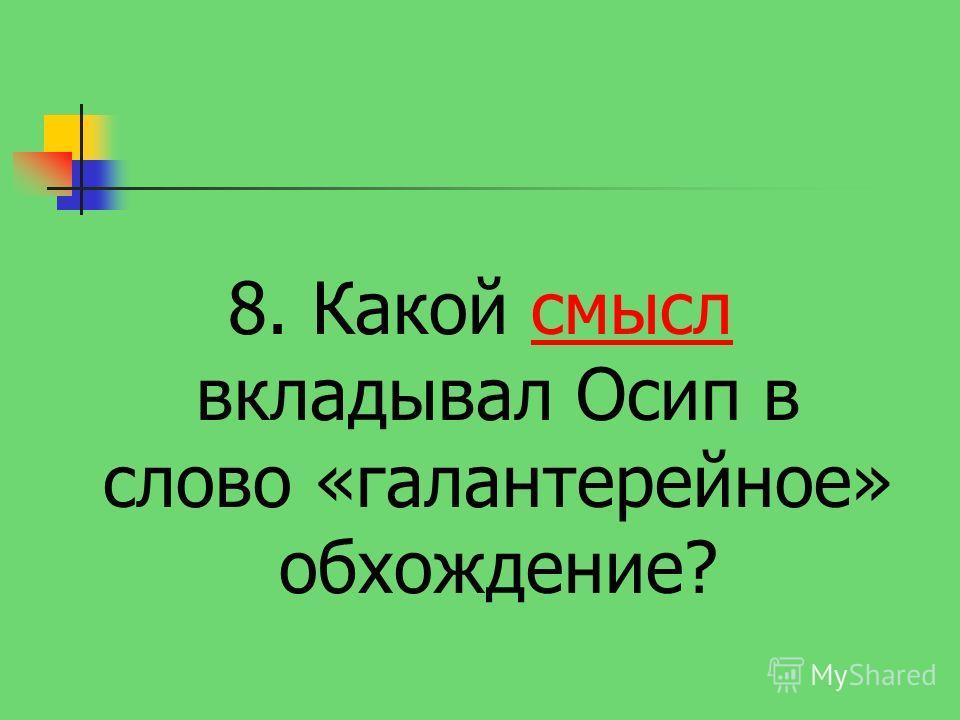 8. Какой смысл вкладывал Осип в слово «галантерейное» обхождение?смысл