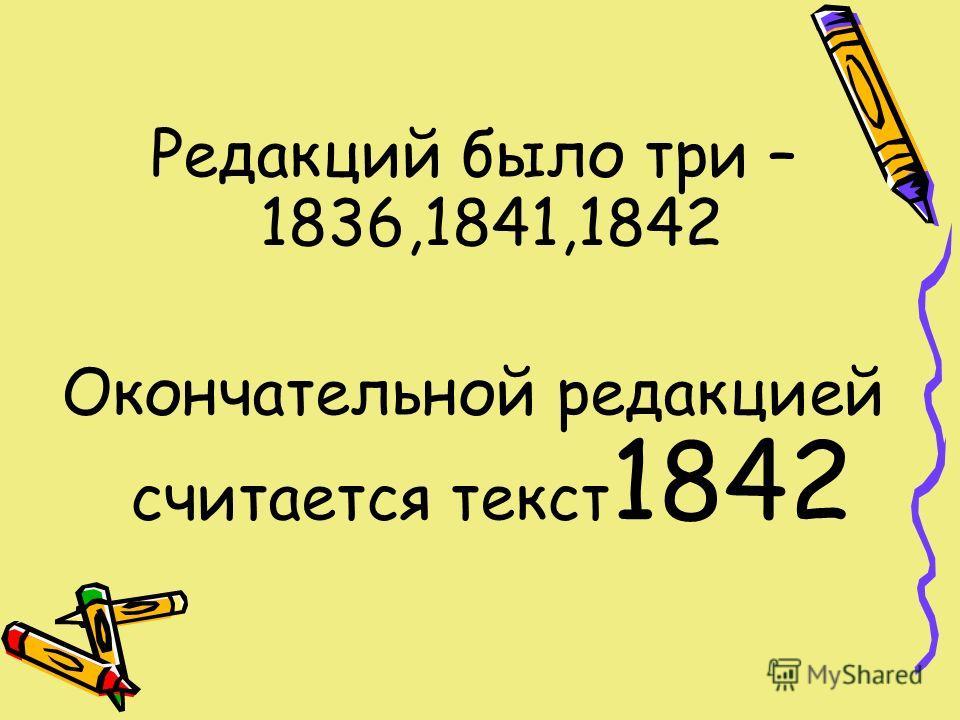 Редакций было три – 1836,1841,1842 Окончательной редакцией считается текст 1842