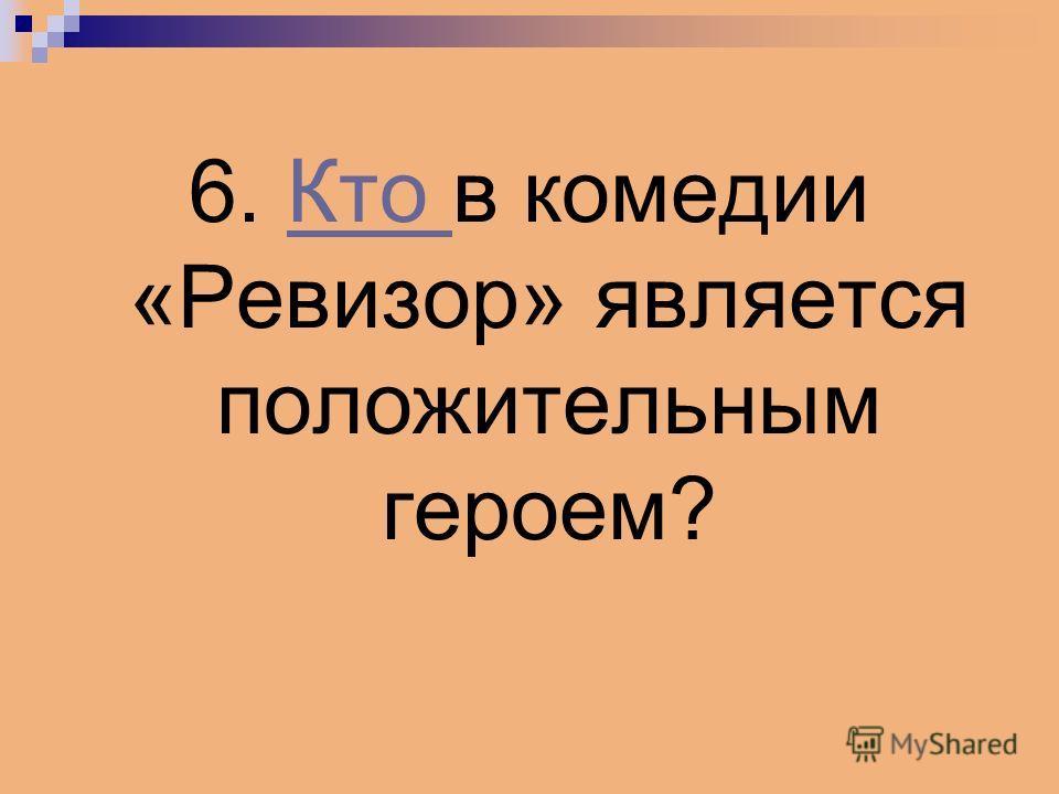 6. Кто в комедии «Ревизор» является положительным героем?Кто