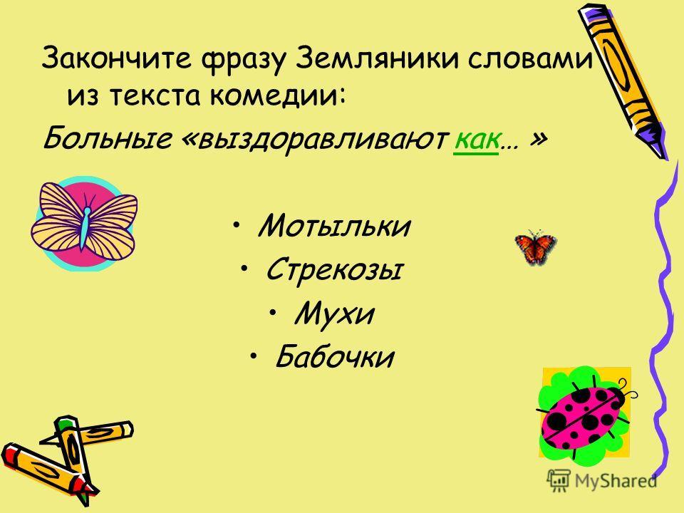 Закончите фразу Земляники словами из текста комедии: Больные «выздоравливают как… »как Мотыльки Стрекозы Мухи Бабочки