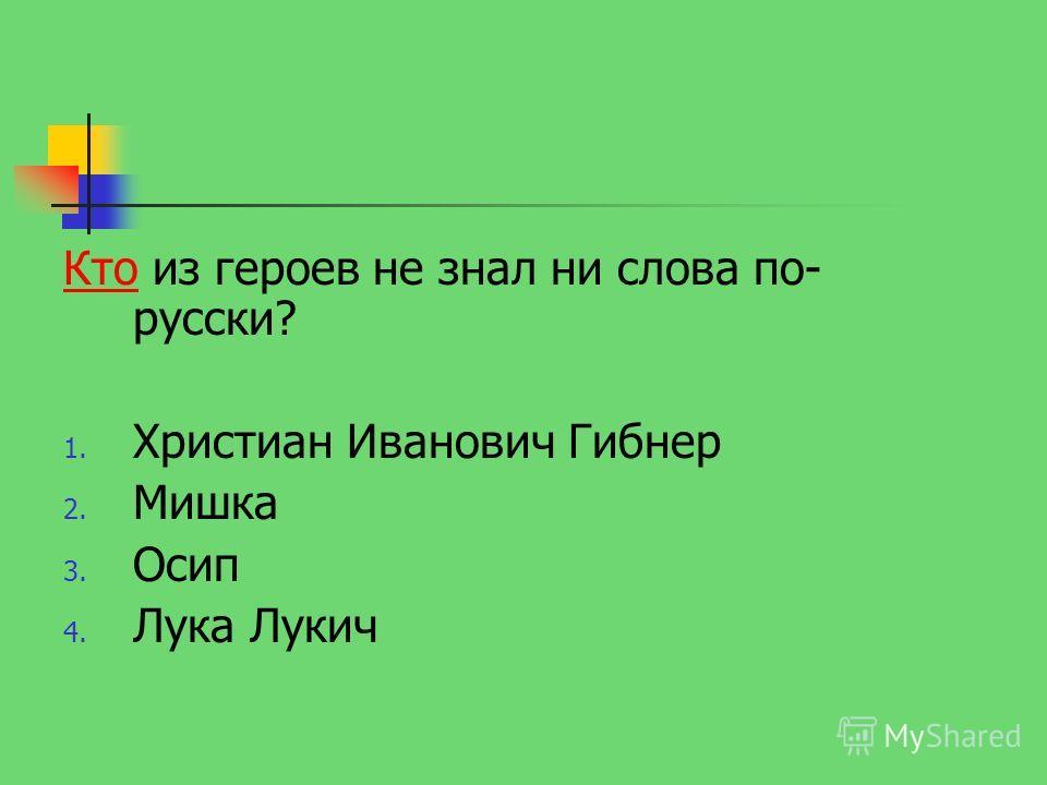 КтоКто из героев не знал ни слова по- русски? 1. Христиан Иванович Гибнер 2. Мишка 3. Осип 4. Лука Лукич
