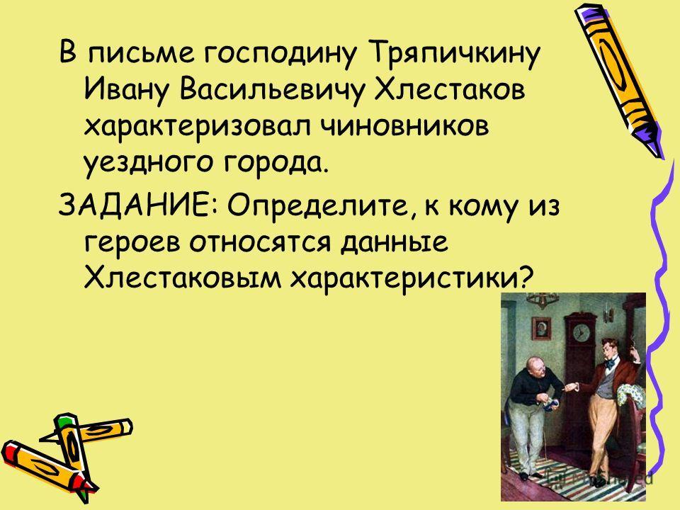 В письме господину Тряпичкину Ивану Васильевичу Хлестаков характеризовал чиновников уездного города. ЗАДАНИЕ: Определите, к кому из героев относятся данные Хлестаковым характеристики?