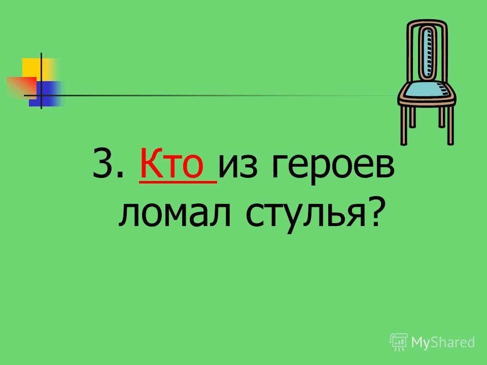 3. Кто из героев ломал стулья?Кто