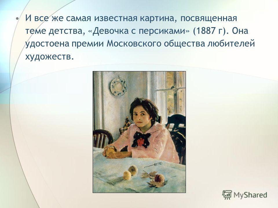 И все же самая известная картина, посвященная теме детства, «Девочка с персиками» (1887 г). Она удостоена премии Московского общества любителей художеств.