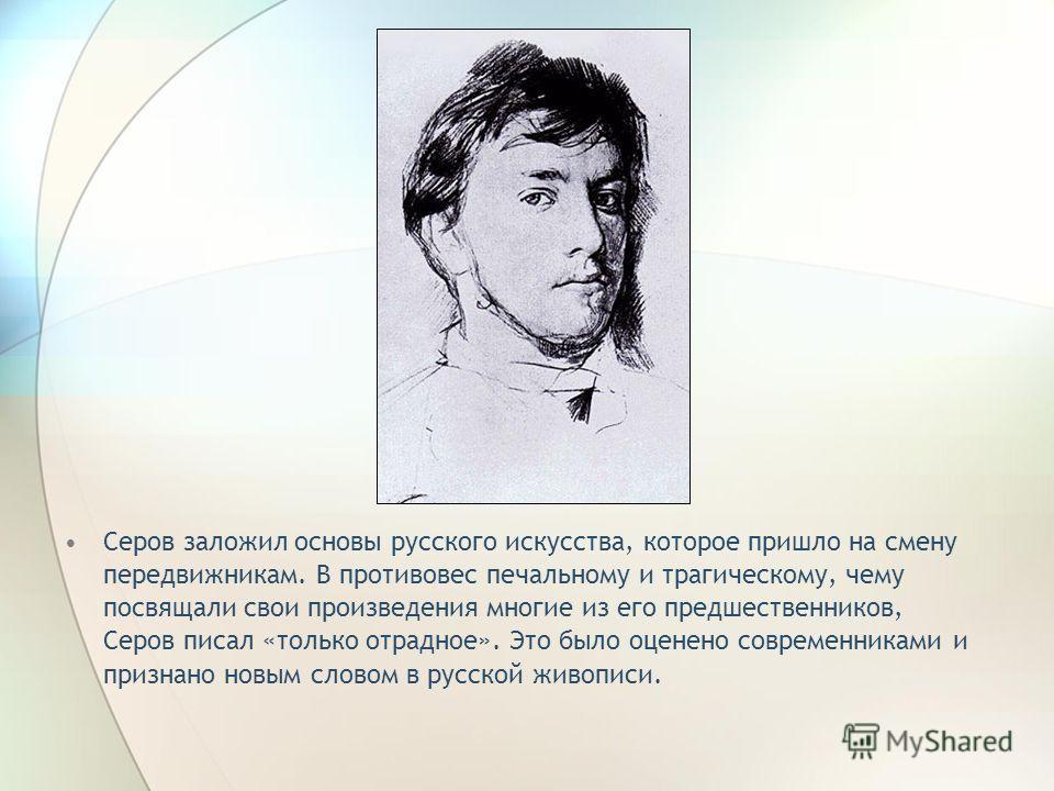Серов заложил основы русского искусства, которое пришло на смену передвижникам. В противовес печальному и трагическому, чему посвящали свои произведения многие из его предшественников, Серов писал «только отрадное». Это было оценено современниками и