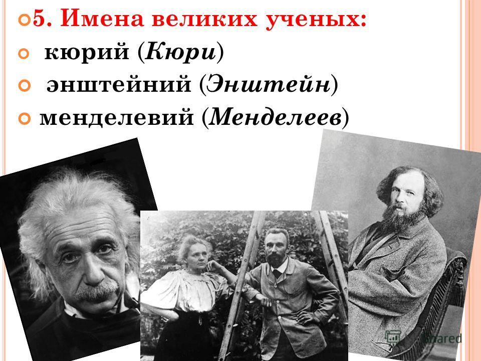 5. Имена великих ученых: кюрий ( Кюри ) энштейний ( Энштейн ) менделевий ( Менделеев )