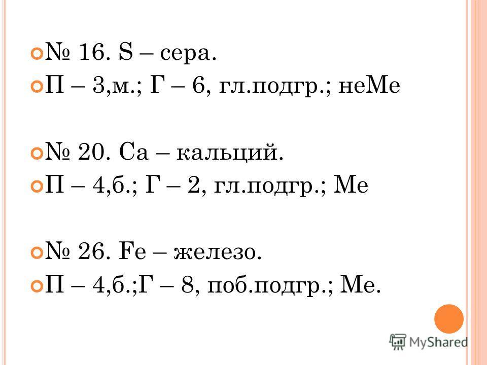 16. S – cера. П – 3,м.; Г – 6, гл.подгр.; неМе 20. Са – кальций. П – 4,б.; Г – 2, гл.подгр.; Ме 26. Fe – железо. П – 4,б.;Г – 8, поб.подгр.; Ме.