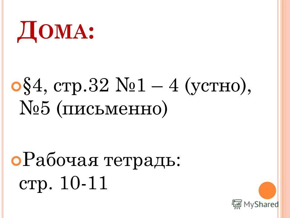 Д ОМА : §4, стр.32 1 – 4 (устно), 5 (письменно) Рабочая тетрадь: стр. 10-11