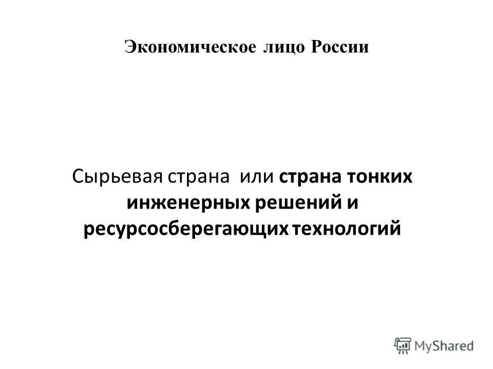 Экономическое лицо России Сырьевая страна или страна тонких инженерных решений и ресурсосберегающих технологий