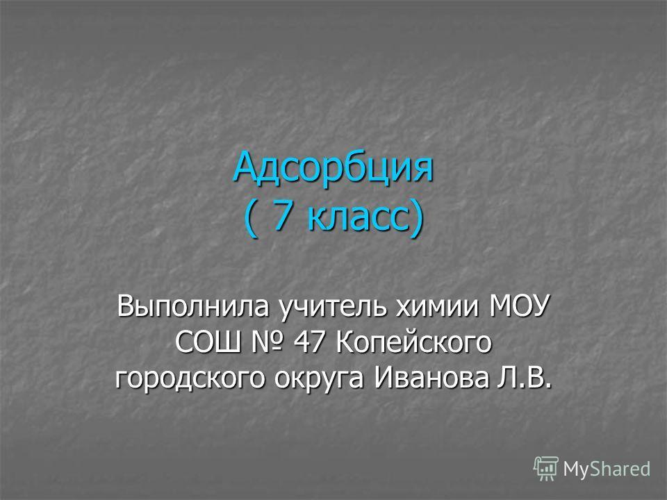 Адсорбция ( 7 класс) Выполнила учитель химии МОУ СОШ 47 Копейского городского округа Иванова Л.В.