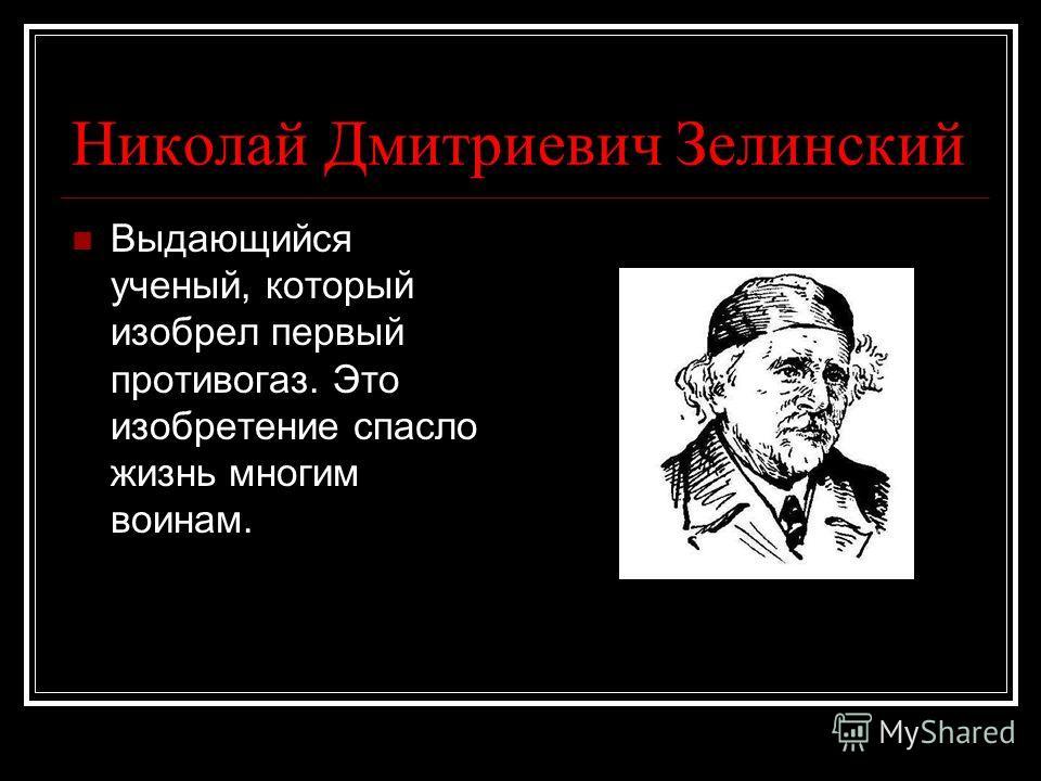 Николай Дмитриевич Зелинский Выдающийся ученый, который изобрел первый противогаз. Это изобретение спасло жизнь многим воинам.