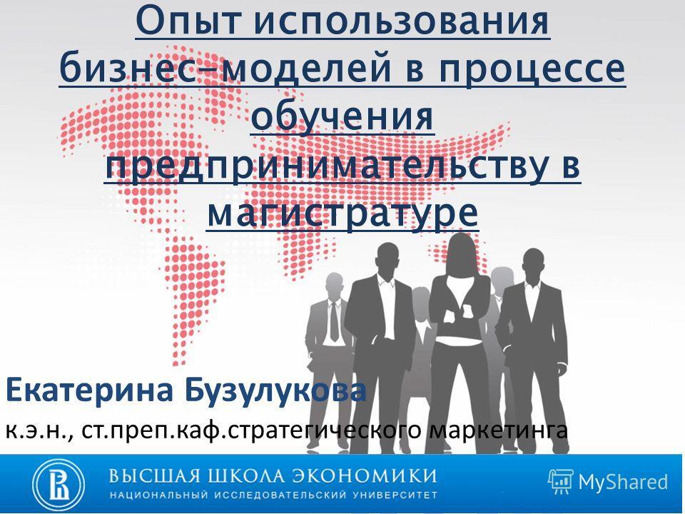 Опыт использования бизнес-моделей в процессе обучения предпринимательству в магистратуре Екатерина Бузулукова к.э.н., ст.преп.каф.стратегического маркетинга