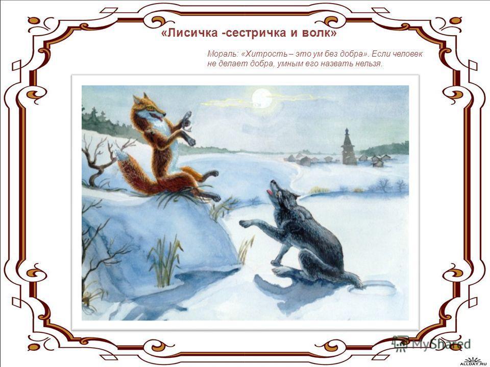 «Лисичка -сестричка и волк» Мораль: «Хитрость – это ум без добра». Если человек не делает добра, умным его назвать нельзя.