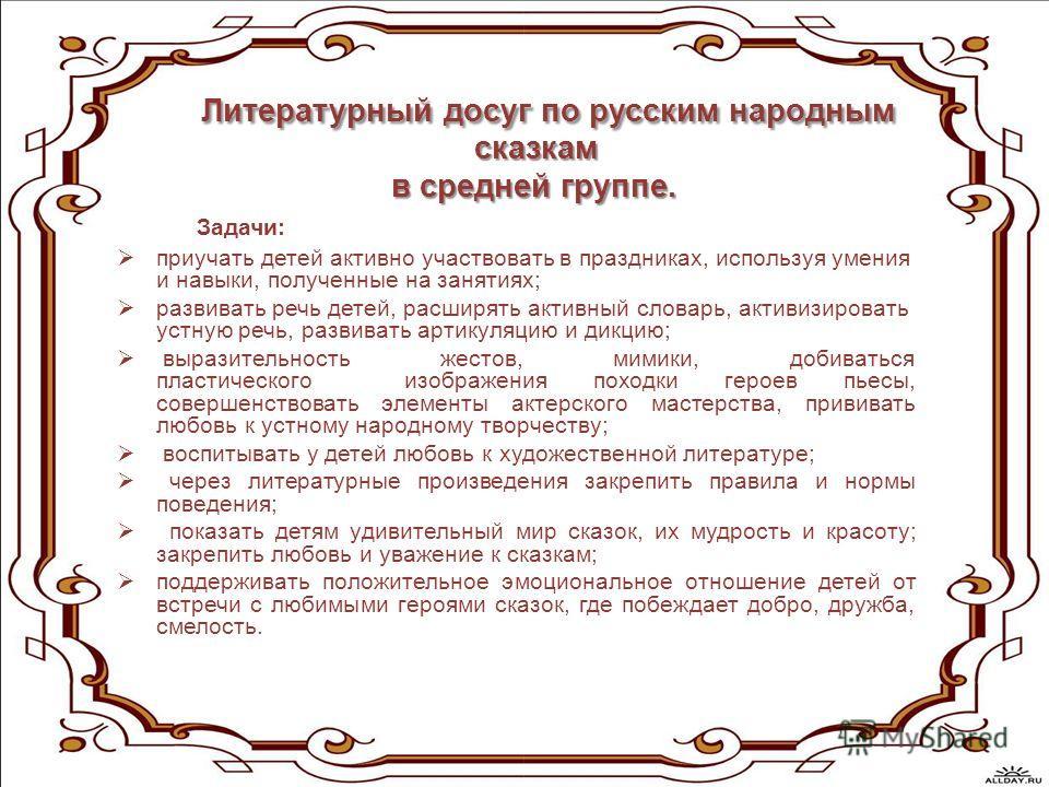 Литературный досуг по русским народным сказкам в средней группе. в средней группе. Задачи: приучать детей активно участвовать в праздниках, используя умения и навыки, полученные на занятиях; развивать речь детей, расширять активный словарь, активизир