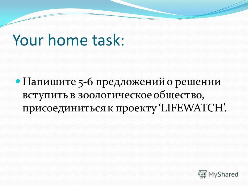 Your home task: Напишите 5-6 предложений о решении вступить в зоологическое общество, присоединиться к проекту LIFEWATCH.