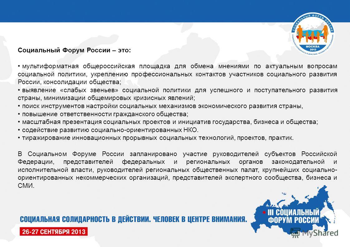 Социальный Форум России – это: мультиформатная общероссийская площадка для обмена мнениями по актуальным вопросам социальной политики, укреплению профессиональных контактов участников социального развития России, консолидации общества; выявление «сла