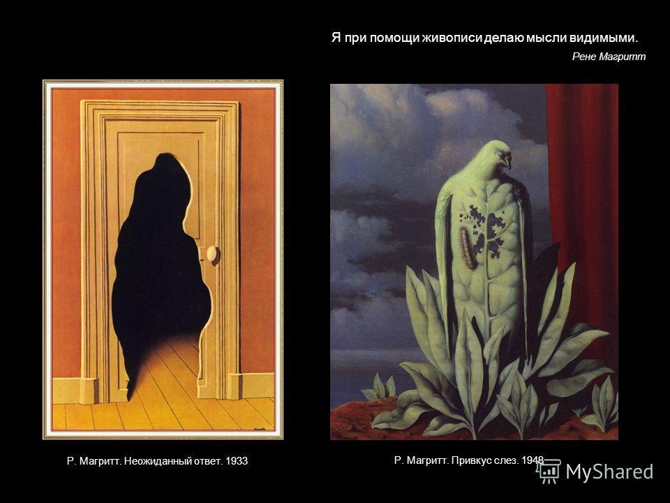 Р. Магритт. Неожиданный ответ. 1933 г Я при помощи живописи делаю мысли видимыми. Рене Магритт Р. Магритт. Привкус слез. 1948 г