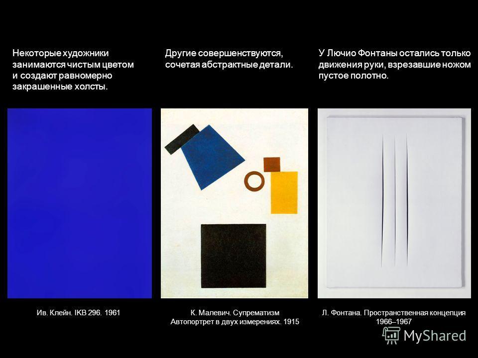 Некоторые художники занимаются чистым цветом и создают равномерно закрашенные холсты. Другие совершенствуются, сочетая абстрактные детали. У Лючио Фонтаны остались только движения руки, взрезавшие ножом пустое полотно. Ив. Клейн. IKB 296. 1961К. Мале