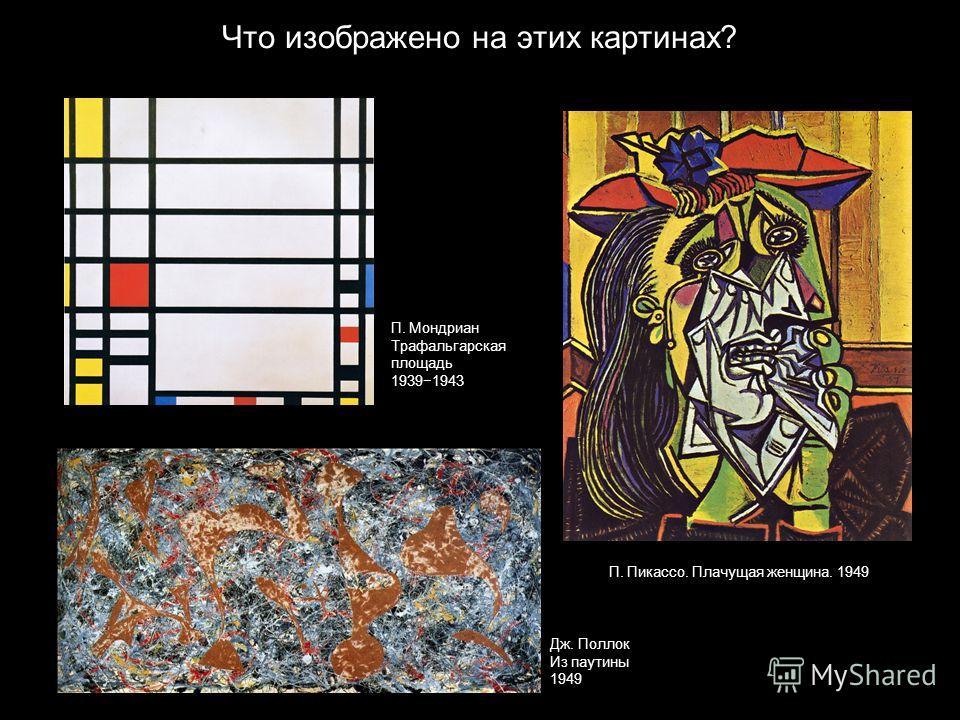 Что изображено на этих картинах? П. Мондриан Трафальгарская площадь 19391943 Дж. Поллок Из паутины 1949 П. Пикассо. Плачущая женщина. 1949