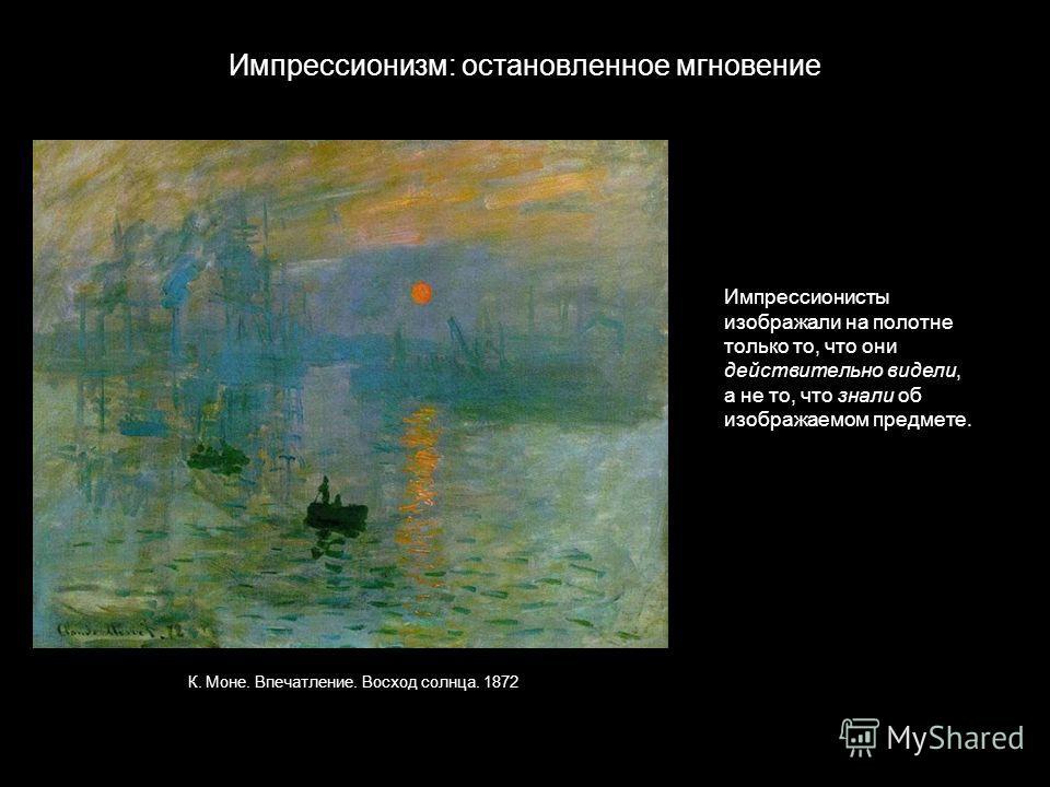Импрессионизм: остановленное мгновение К. Моне. Впечатление. Восход солнца. 1872 Импрессионисты изображали на полотне только то, что они действительно видели, а не то, что знали об изображаемом предмете.