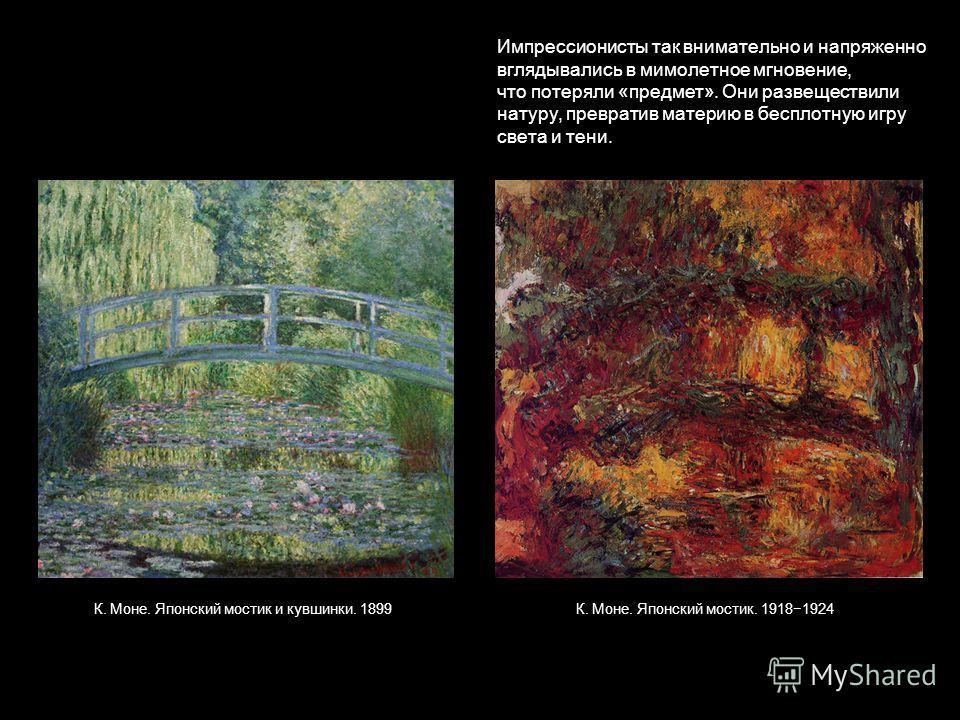 К. Моне. Японский мостик и кувшинки. 1899К. Моне. Японский мостик. 19181924 Импрессионисты так внимательно и напряженно вглядывались в мимолетное мгновение, что потеряли «предмет». Они развеществили натуру, превратив материю в бесплотную игру света и