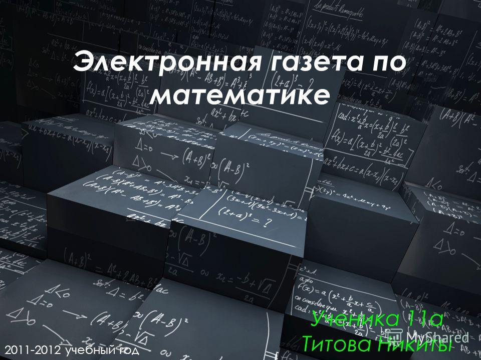 Электронная газета по математике Ученика 11а Титова Никиты 2011-2012 учебный год