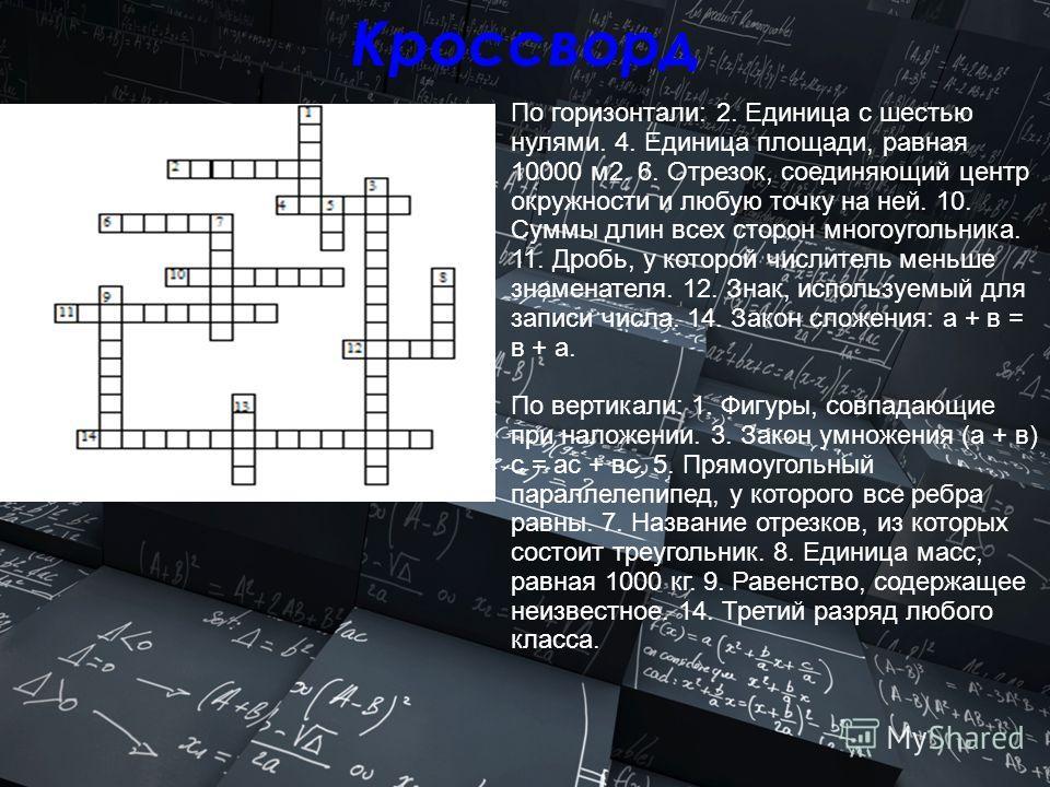 Кроссворд По горизонтали: 2. Единица с шестью нулями. 4. Единица площади, равная 10000 м2. 6. Отрезок, соединяющий центр окружности и любую точку на ней. 10. Суммы длин всех сторон многоугольника. 11. Дробь, у которой числитель меньше знаменателя. 12