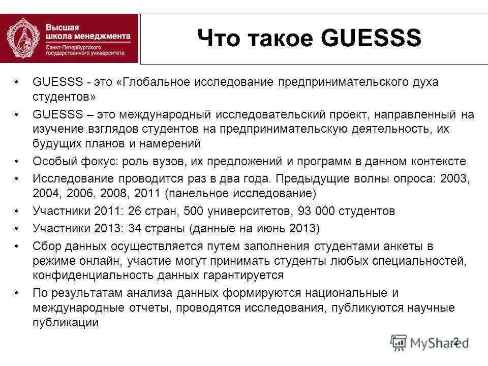 Что такое GUESSS GUESSS - это «Глобальное исследование предпринимательского духа студентов» GUESSS – это международный исследовательский проект, направленный на изучение взглядов студентов на предпринимательскую деятельность, их будущих планов и наме