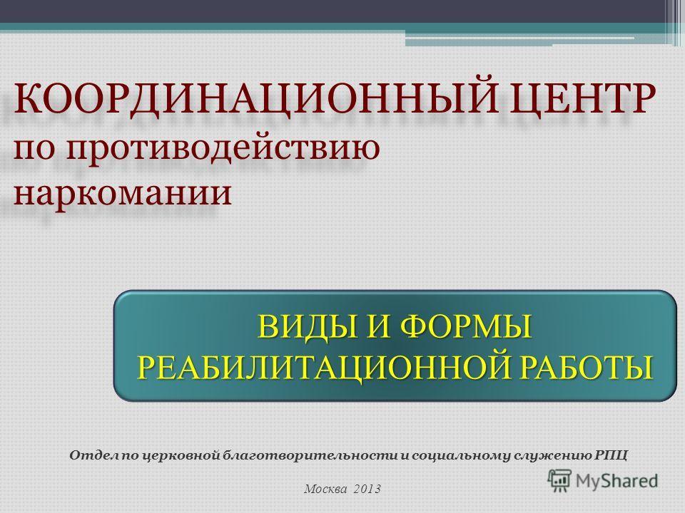Москва 2013 Отдел по церковной благотворительности и социальному служению РПЦ КООРДИНАЦИОННЫЙ ЦЕНТР по противодействию наркомании КООРДИНАЦИОННЫЙ ЦЕНТР по противодействию наркомании ВИДЫ И ФОРМЫ РЕАБИЛИТАЦИОННОЙ РАБОТЫ