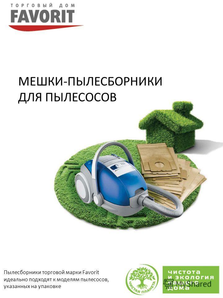 Пылесборники торговой марки Favorit идеально подходят к моделям пылесосов, указанных на упаковке МЕШКИ-ПЫЛЕСБОРНИКИ ДЛЯ ПЫЛЕСОСОВ