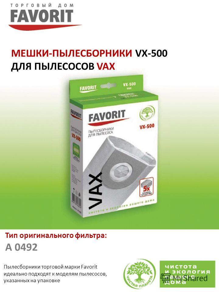 Пылесборники торговой марки Favorit идеально подходят к моделям пылесосов, указанных на упаковке МЕШКИ-ПЫЛЕСБОРНИКИ VX-500 ДЛЯ ПЫЛЕСОСОВ VAX Тип оригинального фильтра: A 0492