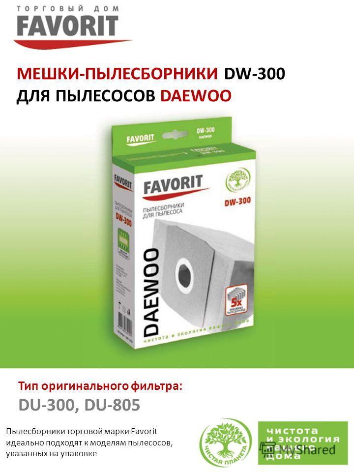 Пылесборники торговой марки Favorit идеально подходят к моделям пылесосов, указанных на упаковке Тип оригинального фильтра: DU-300, DU-805 МЕШКИ-ПЫЛЕСБОРНИКИ DW-300 ДЛЯ ПЫЛЕСОСОВ DAEWOO