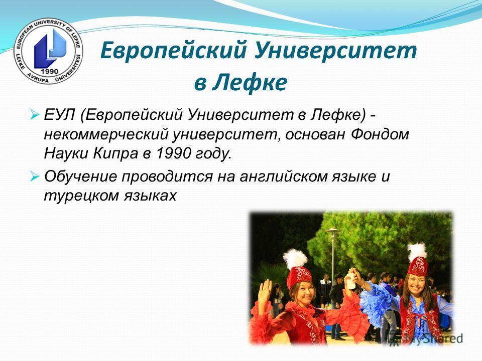 Европейский Университет в Лефке ЕУЛ (Европейский Университет в Лефке) - некоммерческий университет, основан Фондом Науки Кипра в 1990 году. Обучение проводится на английском языке и турецком языках