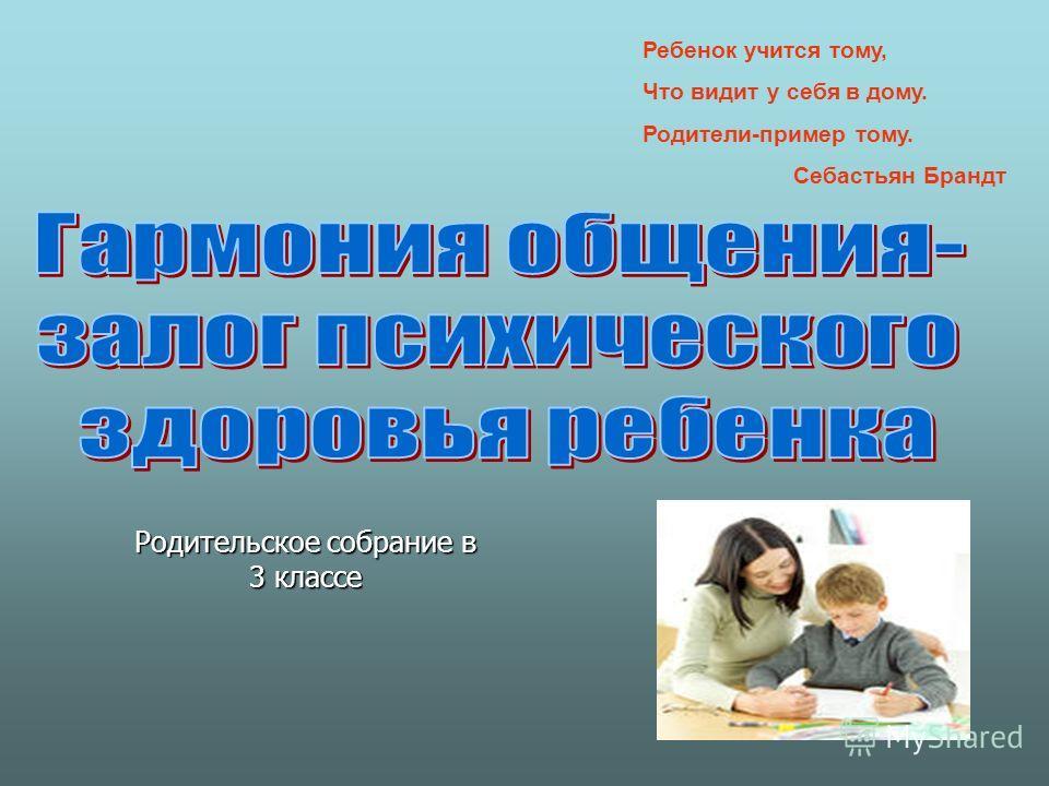 Родительское собрание в 3 классе Ребенок учится тому, Что видит у себя в дому. Родители-пример тому. Себастьян Брандт