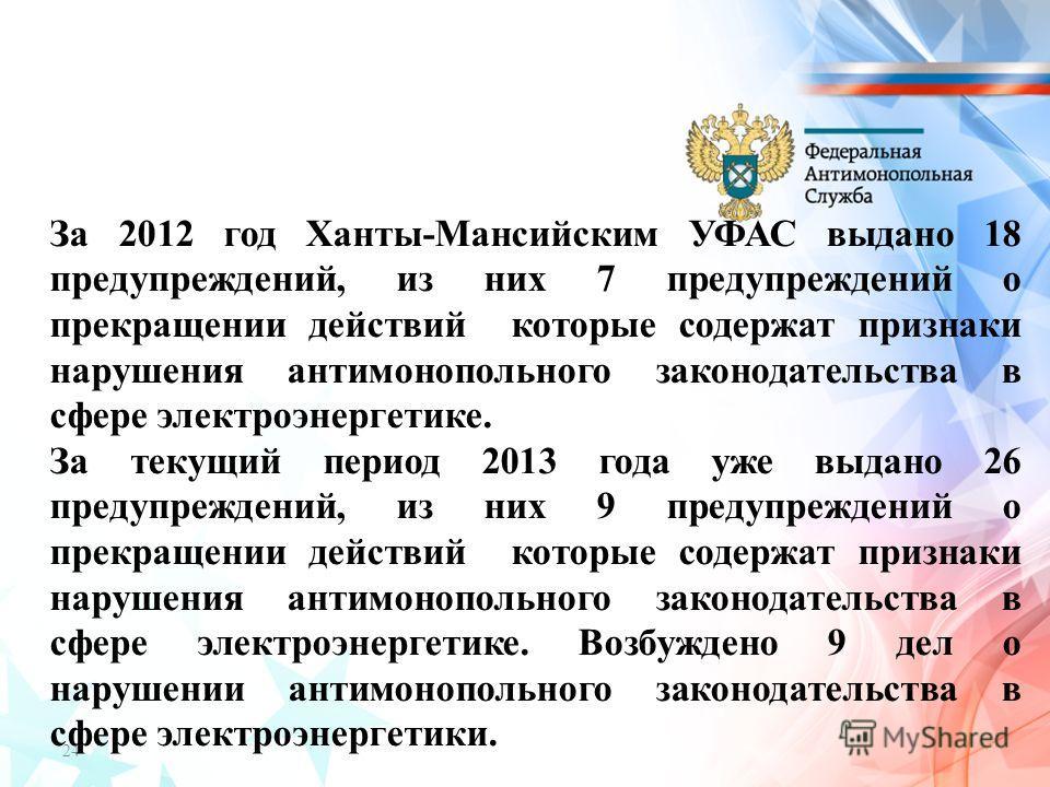 24 За 2012 год Ханты-Мансийским УФАС выдано 18 предупреждений, из них 7 предупреждений о прекращении действий которые содержат признаки нарушения антимонопольного законодательства в сфере электроэнергетике. За текущий период 2013 года уже выдано 26 п
