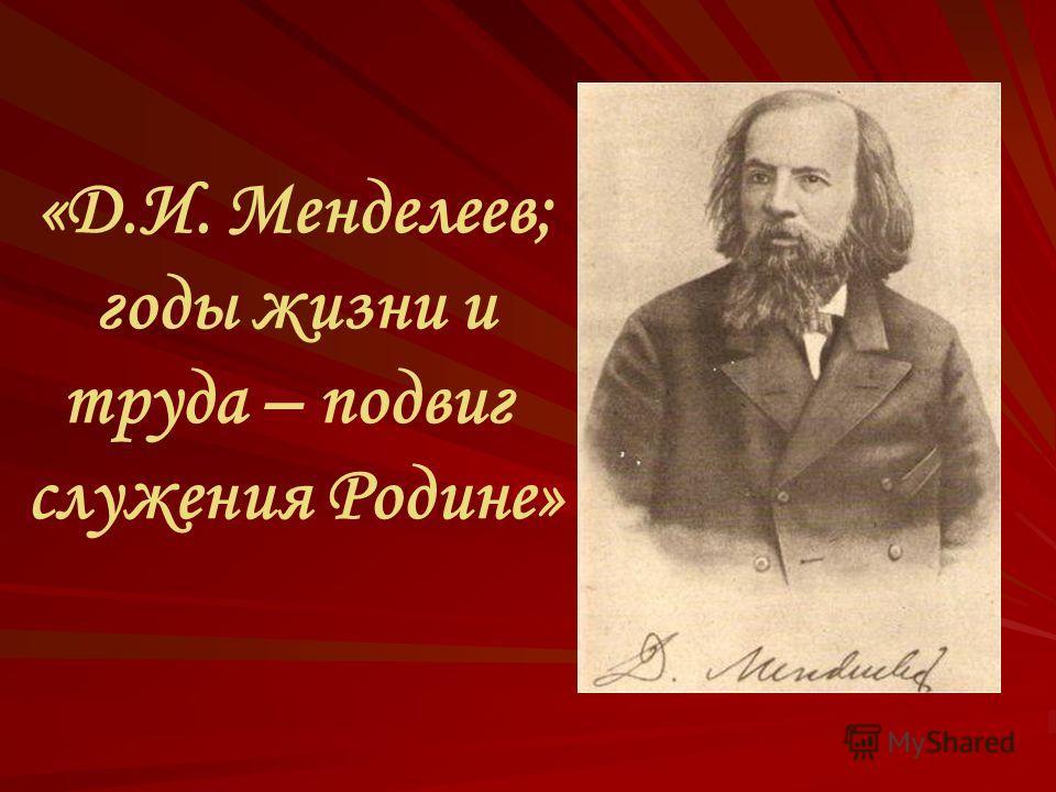 «Д.И. Менделеев; годы жизни и труда – подвиг служения Родине»
