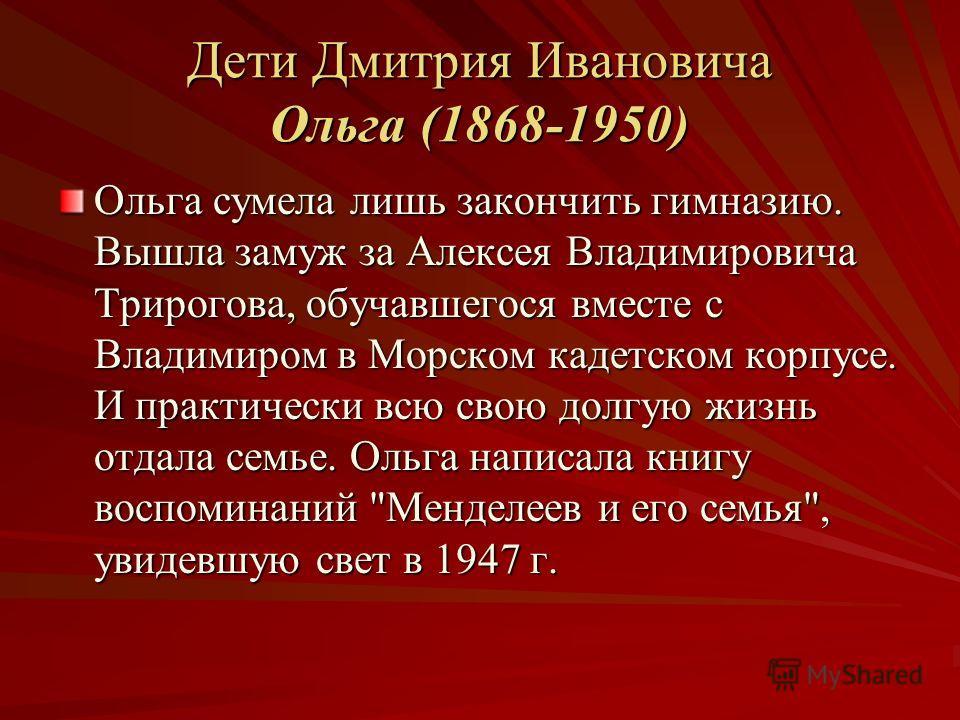 Дети Дмитрия Ивановича Ольга (1868-1950) Ольга сумела лишь закончить гимназию. Вышла замуж за Алексея Владимировича Трирогова, обучавшегося вместе с Владимиром в Морском кадетском корпусе. И практически всю свою долгую жизнь отдала семье. Ольга напис