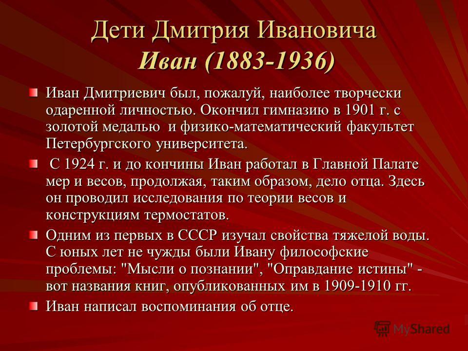 Дети Дмитрия Ивановича Иван (1883-1936) Иван Дмитриевич был, пожалуй, наиболее творчески одаренной личностью. Окончил гимназию в 1901 г. с золотой медалью и физико-математический факультет Петербургского университета. С 1924 г. и до кончины Иван рабо