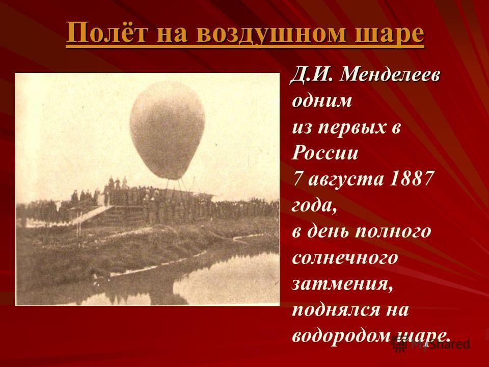 Д.И. Менделеев о Д.И. Менделеев одним из первых в России 7 августа 1887 года, в день полного солнечного затмения, поднялся на водородом шаре. Полёт на воздушном шаре Полёт на воздушном шаре