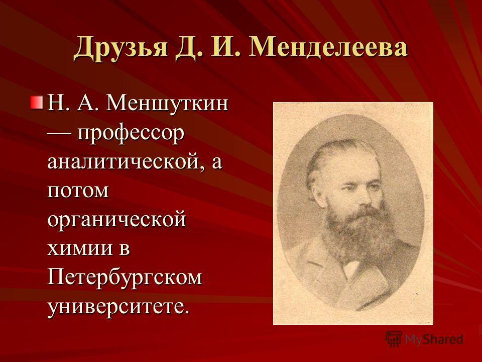 Друзья Д. И. Менделеева Н. А. Меншуткин профессор аналитической, а потом органической химии в Петербургском университете.