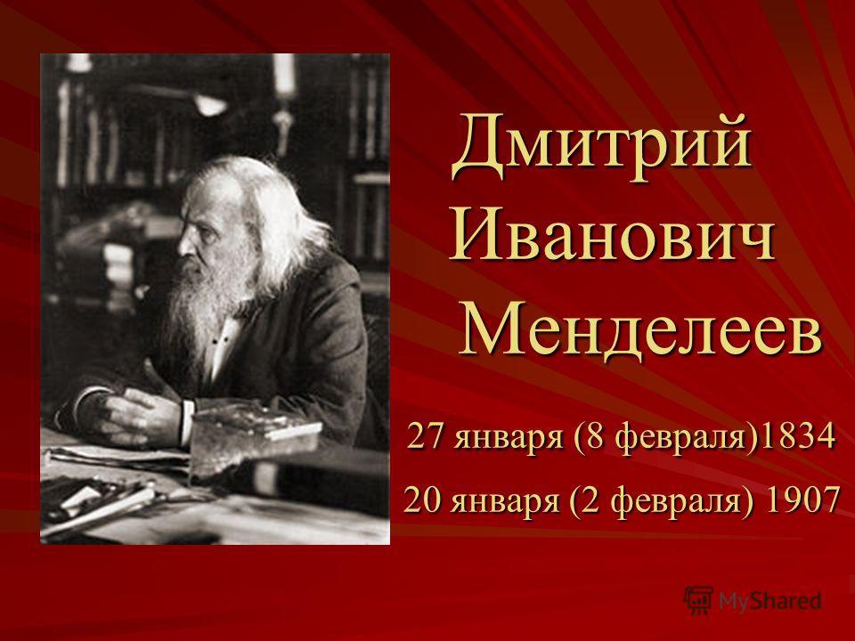 Дмитрий Иванович Менделеев 27 января (8 февраля)1834 20 января (2 февраля) 1907 Дмитрий Иванович Менделеев 27 января (8 февраля)1834 20 января (2 февраля) 1907
