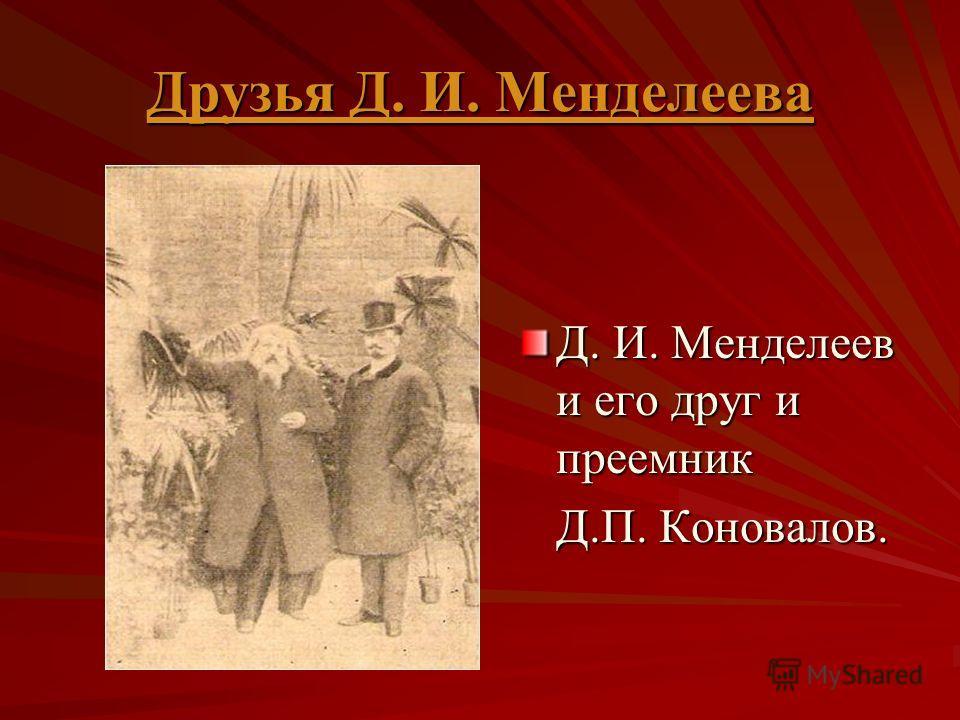 Друзья Д. И. Менделеева Друзья Д. И. Менделеева Д. И. Менделеев и его друг и преемник Д.П. Коновалов. Д.П. Коновалов.