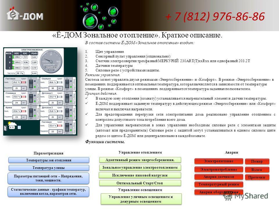 «Ё-ДОМ Зональное отопление». Краткое описание. В состав системы Ё-ДОМ «Зональное отопление» входит: 1.Щит управления 2.Сенсорный пульт управления (опционально) 3.Счетчик электроэнергии трехфазный МЕРКУРИЙ 230ART(T)ххRхх или однофазный 203.2Т 4.Датчик