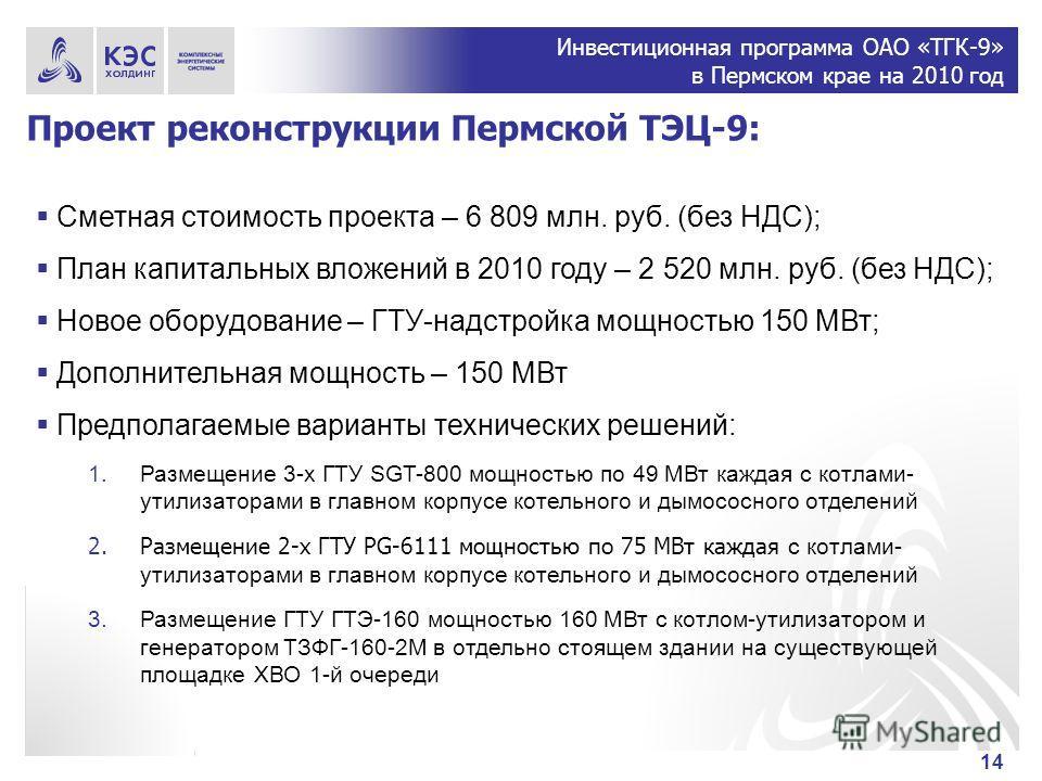 Инвестиционная программа ОАО «ТГК-9» в Пермском крае на 2010 год 14 Проект реконструкции Пермской ТЭЦ-9: Сметная стоимость проекта – 6 809 млн. руб. (без НДС); План капитальных вложений в 2010 году – 2 520 млн. руб. (без НДС); Новое оборудование – ГТ