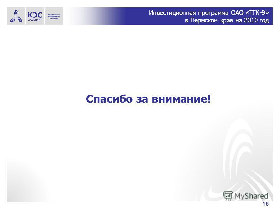 Инвестиционная программа ОАО «ТГК-9» в Пермском крае на 2010 год 16 Спасибо за внимание!