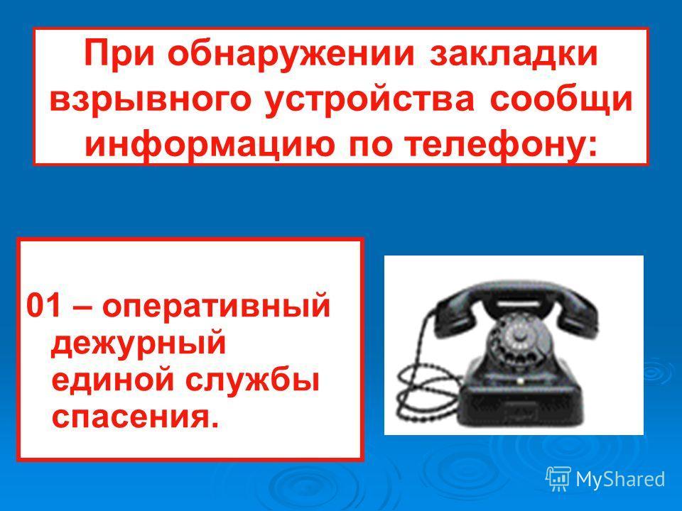 При обнаружении закладки взрывного устройства сообщи информацию по телефону: 01 – оперативный дежурный единой службы спасения.