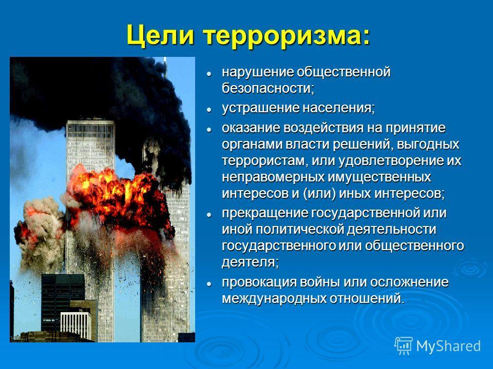 Цели терроризма: нарушение общественной безопасности; нарушение общественной безопасности; устрашение населения; устрашение населения; оказание воздействия на принятие органами власти решений, выгодных террористам, или удовлетворение их неправомерных