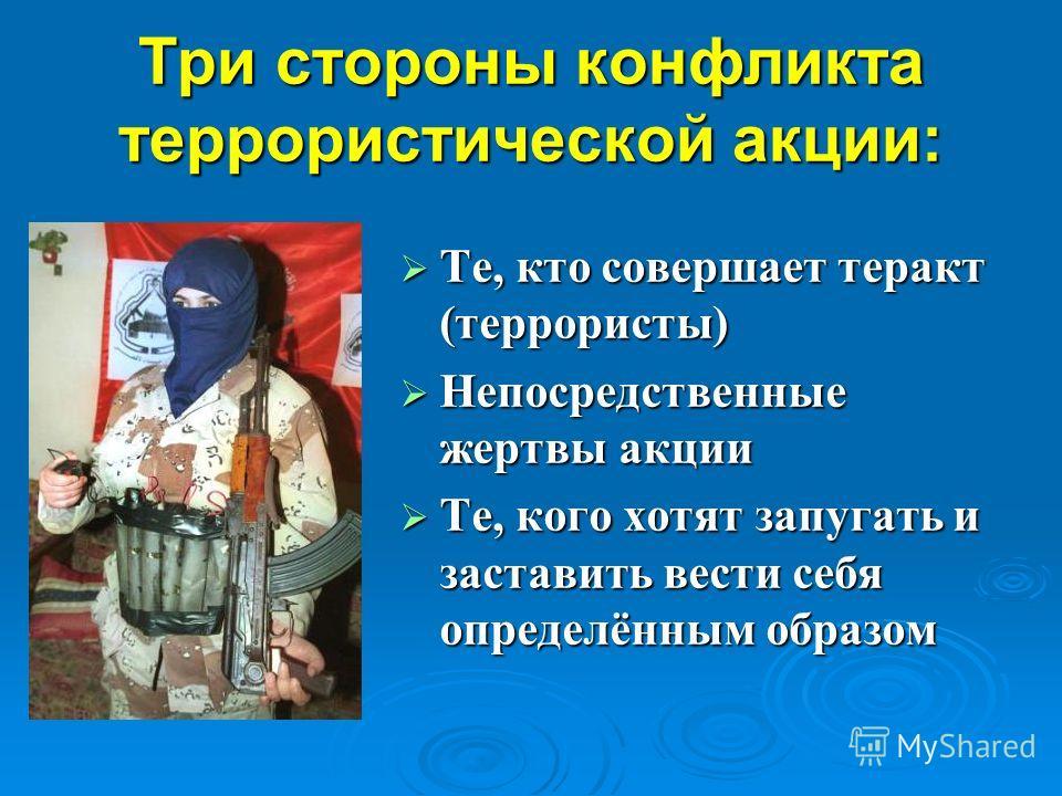 Три стороны конфликта террористической акции: Те, кто совершает теракт (террористы) Те, кто совершает теракт (террористы) Непосредственные жертвы акции Непосредственные жертвы акции Те, кого хотят запугать и заставить вести себя определённым образом