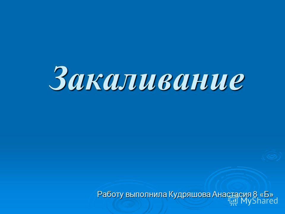 Закаливание Работу выполнила Кудряшова Анастасия 8 «Б»