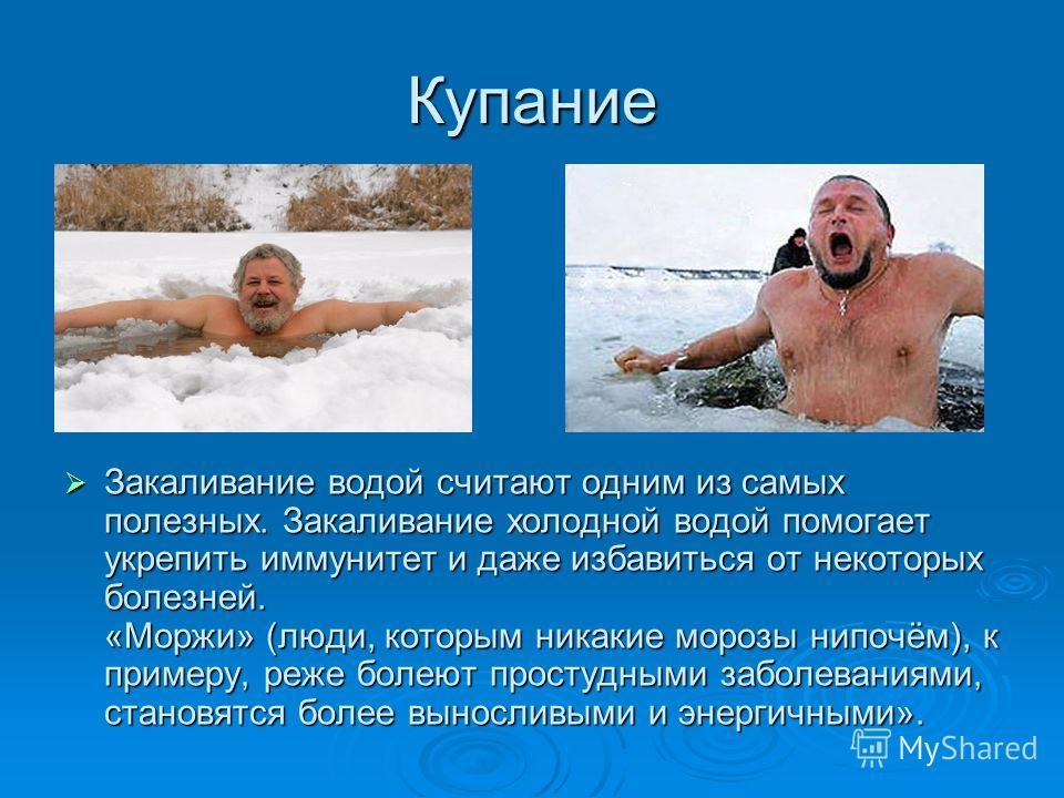 Купание Закаливание водой считают одним из самых полезных. Закаливание холодной водой помогает укрепить иммунитет и даже избавиться от некоторых болезней. «Моржи» (люди, которым никакие морозы нипочём), к примеру, реже болеют простудными заболеваниям